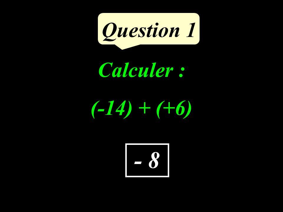 Calculer : (-14) + (+6) Question 1 - 8