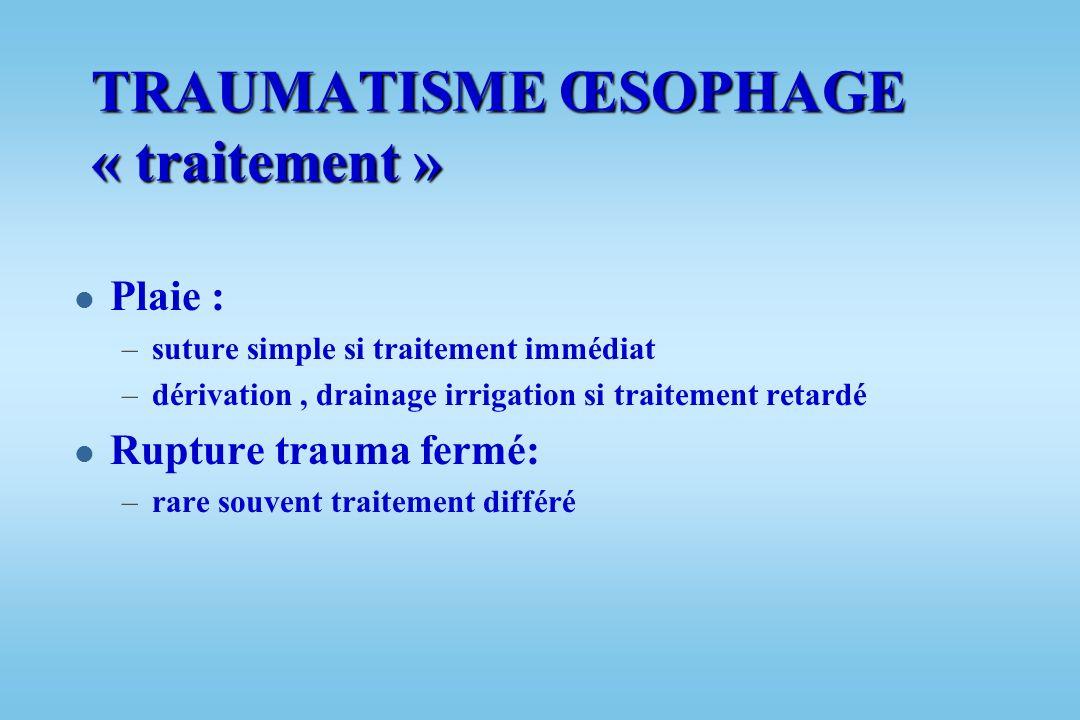 TRAUMATISME OESOPHAGE l Rare, grave l Signes : –Pneumomédiastin : radio, scanner –Dysphagie l Plus souvent : –Plaie iatrogène (fibroscopie) –Plaie cer