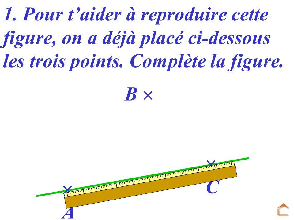 A B C 1. Pour taider à reproduire cette figure, on a déjà placé ci-dessous les trois points. Complète la figure.