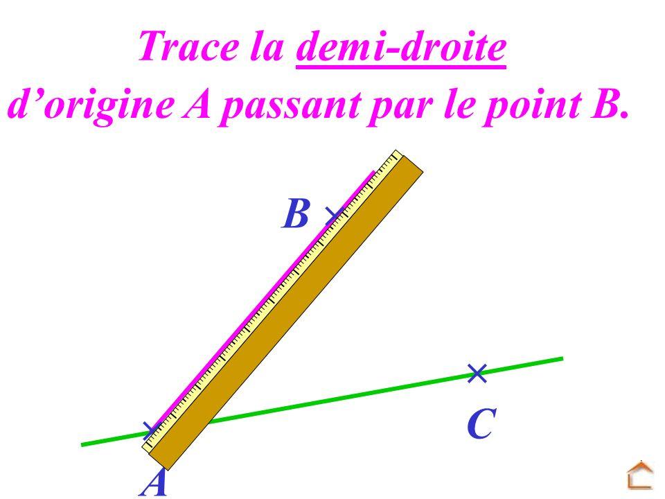 A B C Trace la demi-droite dorigine A passant par le point B.