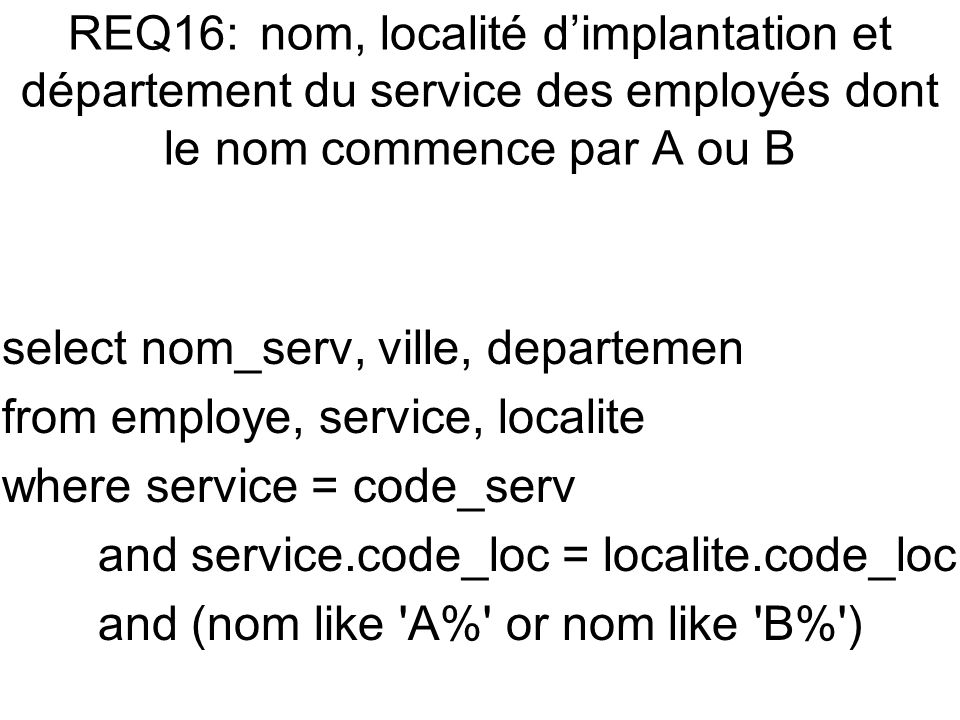 select nom_serv, ville, departemen from employe, service, localite where service = code_serv and service.code_loc = localite.code_loc and (nom like A% or nom like B% )