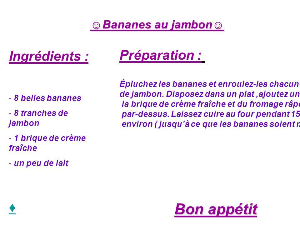 Bananes au jambon Ingrédients : - 8 belles bananes - 8 tranches de jambon - 1 brique de crème fraîche - un peu de lait Préparation : Épluchez les bana