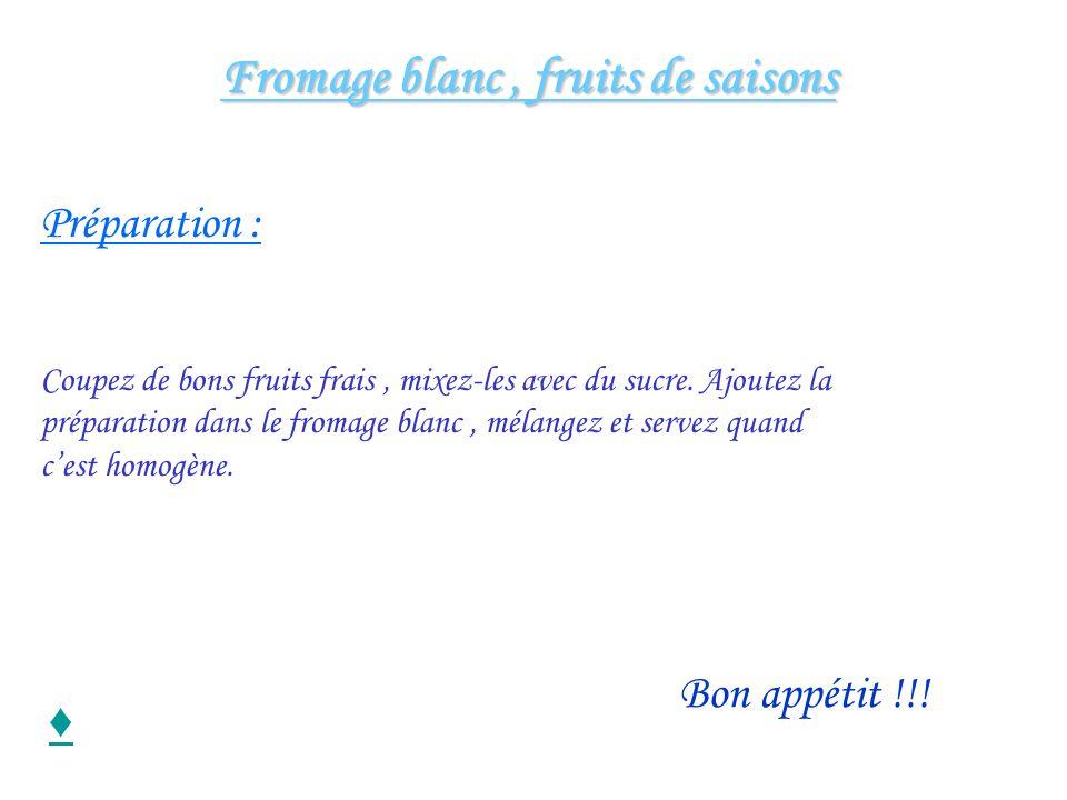 Fromage blanc, fruits de saisons Fromage blanc, fruits de saisons Préparation : Coupez de bons fruits frais, mixez-les avec du sucre. Ajoutez la prépa