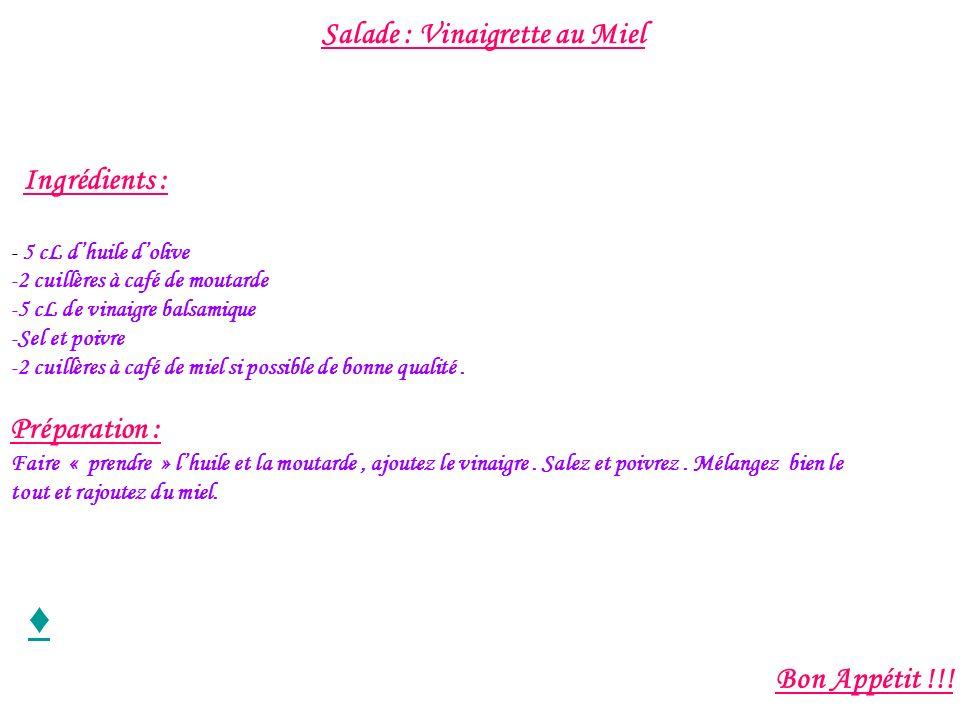 Salade : Vinaigrette au Miel Ingrédients : - 5 cL dhuile dolive -2 cuillères à café de moutarde -5 cL de vinaigre balsamique -Sel et poivre -2 cuillèr