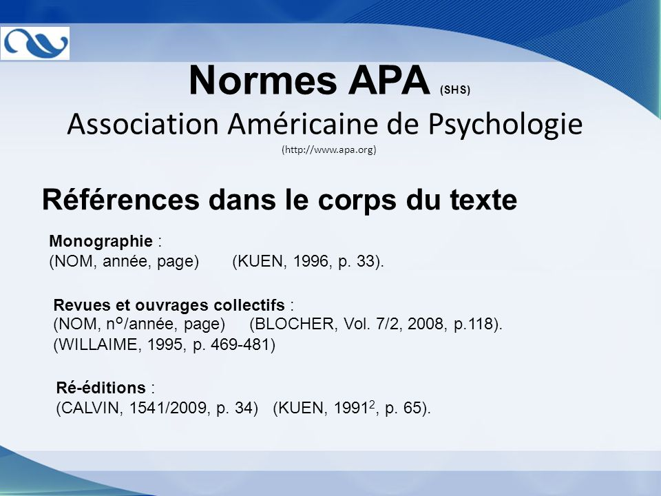 Normes APA (SHS) Association Américaine de Psychologie (http://www.apa.org) Références dans le corps du texte Monographie : (NOM, année, page) (KUEN,