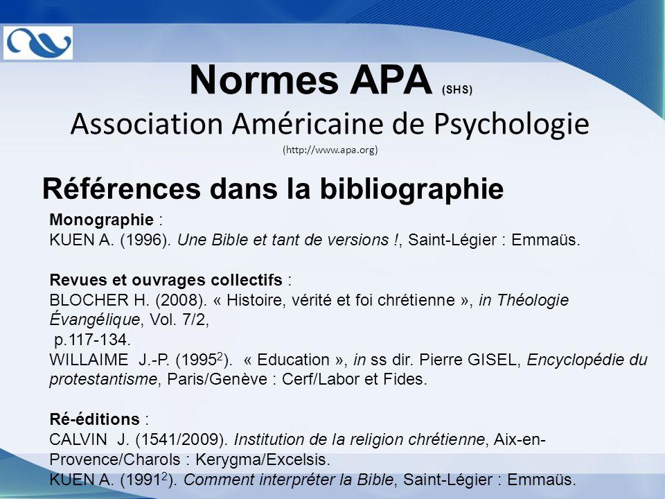 Normes APA (SHS) Association Américaine de Psychologie (http://www.apa.org) Références dans la bibliographie Monographie : KUEN A. (1996). Une Bible e