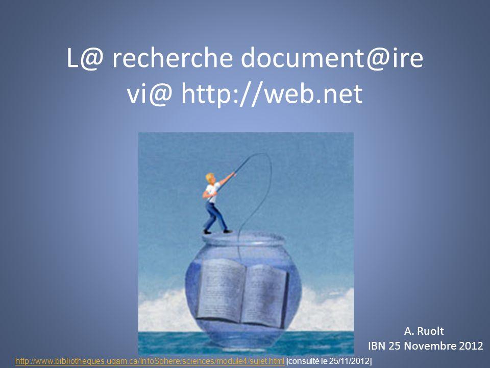 L@ recherche document@ire vi@ http://web.net A Ruolt A. Ruolt IBN 25 Novembre 2012 http://www.bibliotheques.uqam.ca/InfoSphere/sciences/module4/sujet.