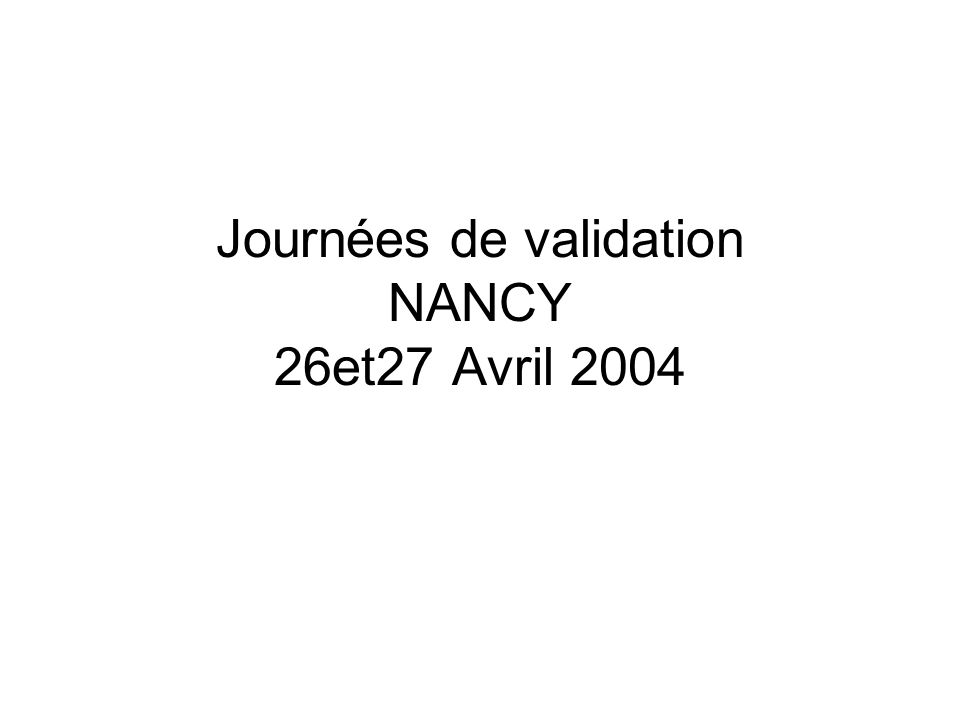 Journées de validation NANCY 26et27 Avril 2004