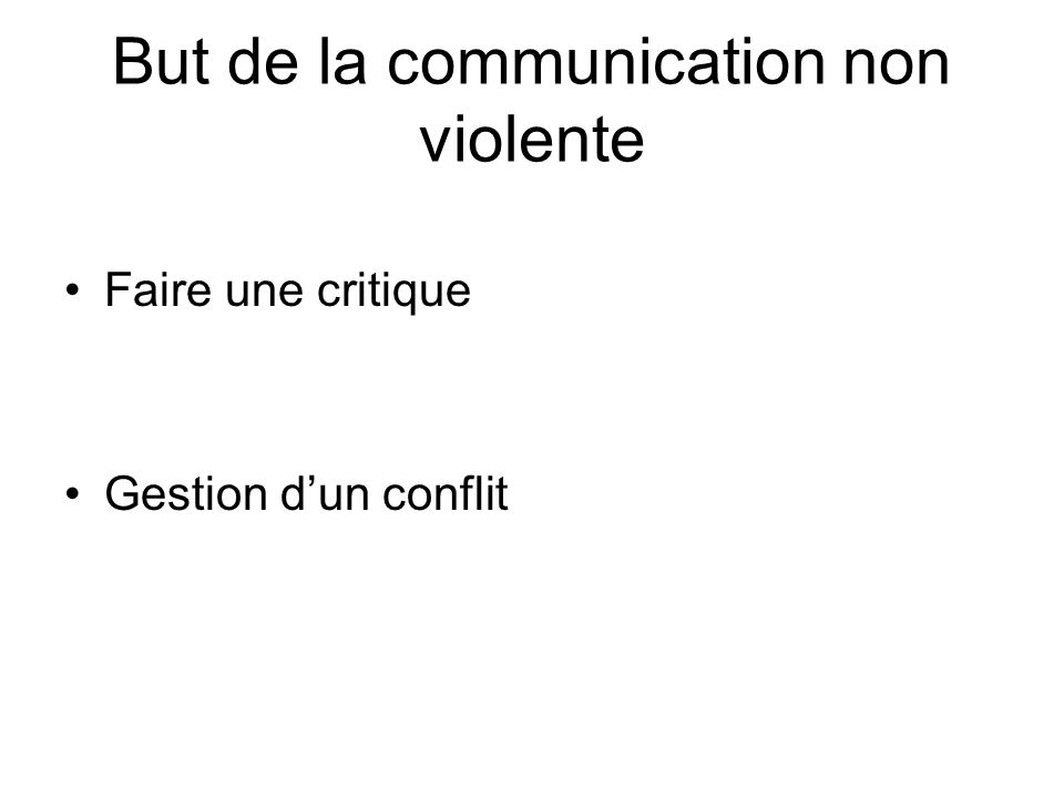 But de la communication non violente Faire une critique Gestion dun conflit