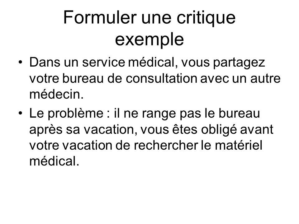 Formuler une critique exemple Dans un service médical, vous partagez votre bureau de consultation avec un autre médecin. Le problème : il ne range pas