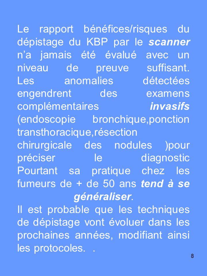 9 Par exemple les premières évaluations des nouvelles techniques de dépistage ou de détection précoce du cancer bronchique (tomodensitométrie thoracique à faible dose, recherche de marqueurs cytologiques ou moléculaires sur le produit dexpectoration, endoscopie en autofluorescence) actuellement à létude sont prometteuses.
