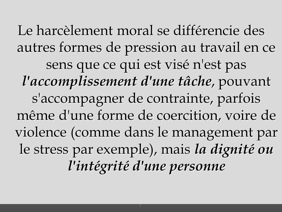 Le harcèlement moral se différencie des autres formes de pression au travail en ce sens que ce qui est visé n'est pas l'accomplissement d'une tâche, p