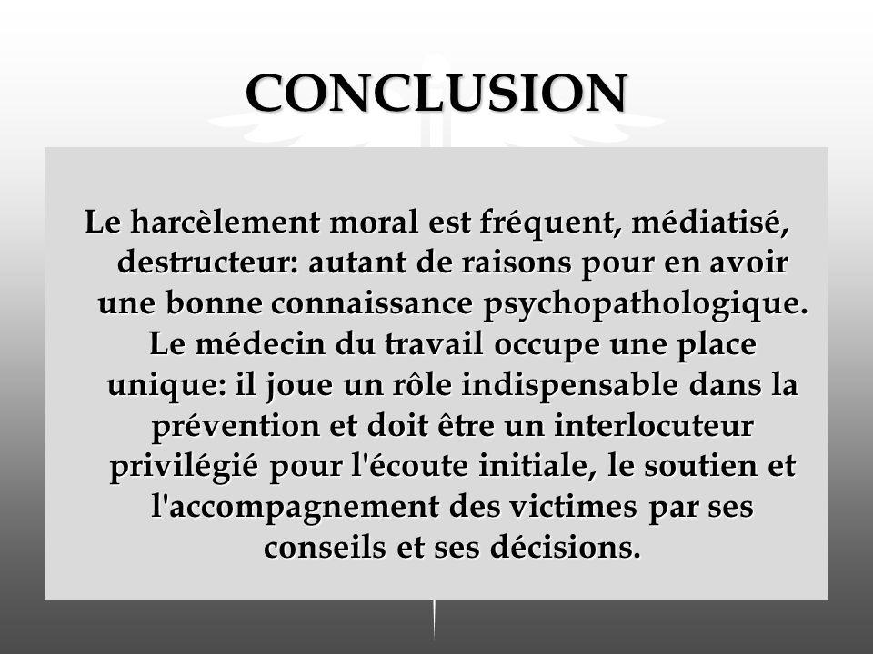 CONCLUSION Le harcèlement moral est fréquent, médiatisé, destructeur: autant de raisons pour en avoir une bonne connaissance psychopathologique.