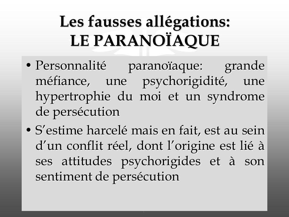 Les fausses allégations: LE PARANOÏAQUE Personnalité paranoïaque: grande méfiance, une psychorigidité, une hypertrophie du moi et un syndrome de persécutionPersonnalité paranoïaque: grande méfiance, une psychorigidité, une hypertrophie du moi et un syndrome de persécution Sestime harcelé mais en fait, est au sein dun conflit réel, dont lorigine est lié à ses attitudes psychorigides et à son sentiment de persécutionSestime harcelé mais en fait, est au sein dun conflit réel, dont lorigine est lié à ses attitudes psychorigides et à son sentiment de persécution