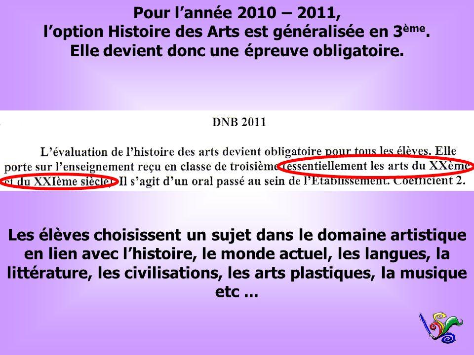 Pour lannée 2010 – 2011, loption Histoire des Arts est généralisée en 3 ème. Elle devient donc une épreuve obligatoire. Les élèves choisissent un suje