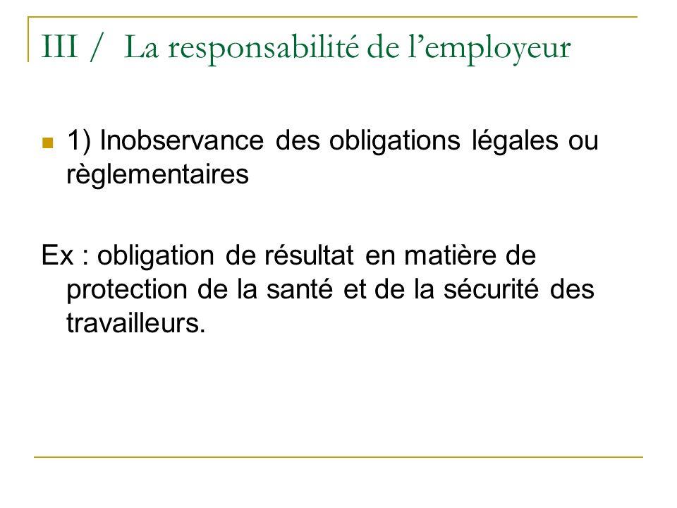 III / La responsabilité de lemployeur 1) Inobservance des obligations légales ou règlementaires Ex : obligation de résultat en matière de protection d