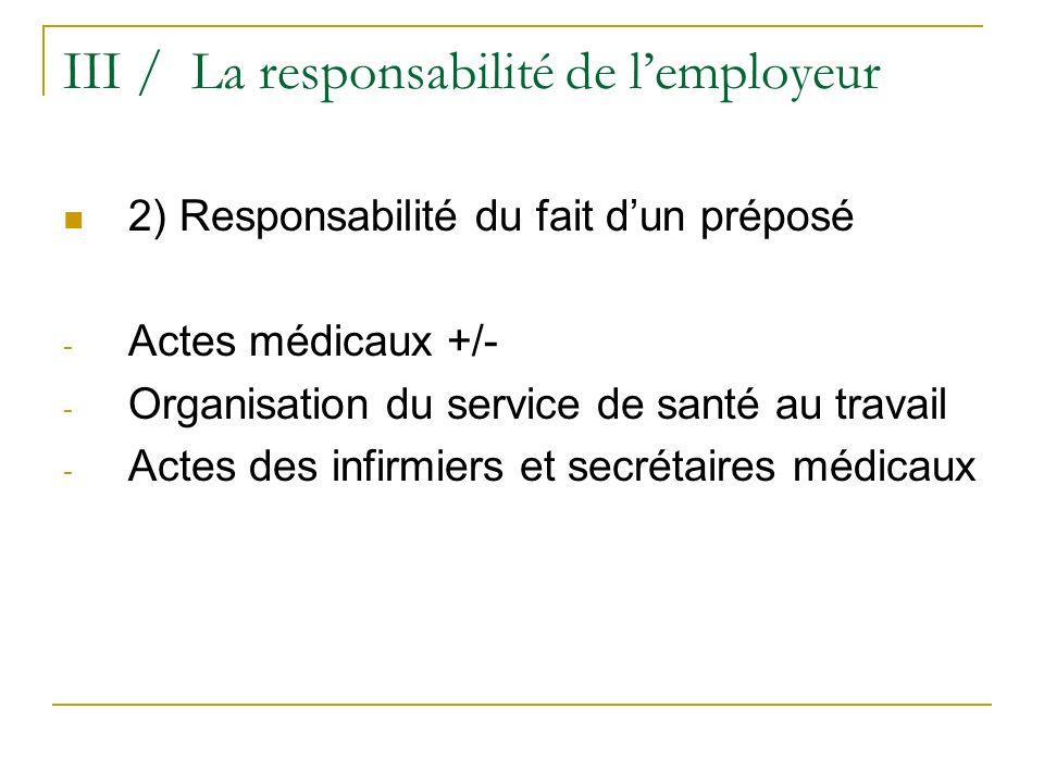 III / La responsabilité de lemployeur 2) Responsabilité du fait dun préposé - Actes médicaux +/- - Organisation du service de santé au travail - Actes