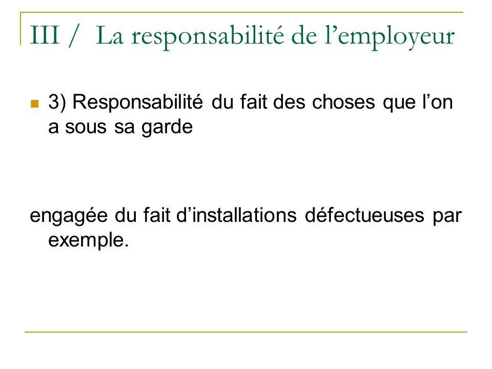 III / La responsabilité de lemployeur 3) Responsabilité du fait des choses que lon a sous sa garde engagée du fait dinstallations défectueuses par exe