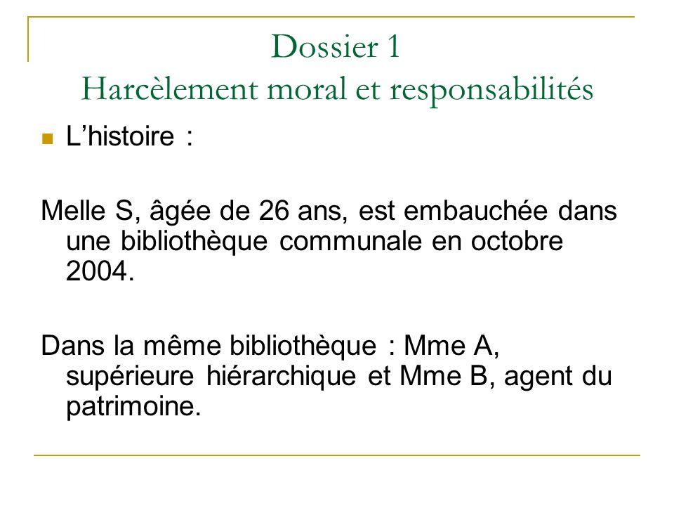 Dossier 1 Harcèlement moral et responsabilités Lhistoire : Melle S, âgée de 26 ans, est embauchée dans une bibliothèque communale en octobre 2004. Dan