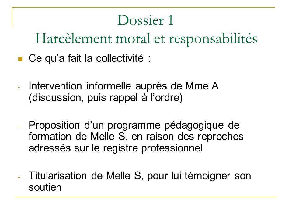 Dossier 1 Harcèlement moral et responsabilités Ce qua fait la collectivité : - Intervention informelle auprès de Mme A (discussion, puis rappel à lord