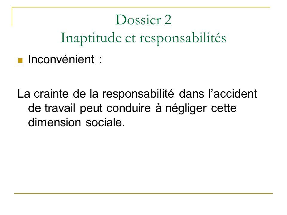 Dossier 2 Inaptitude et responsabilités Inconvénient : La crainte de la responsabilité dans laccident de travail peut conduire à négliger cette dimens