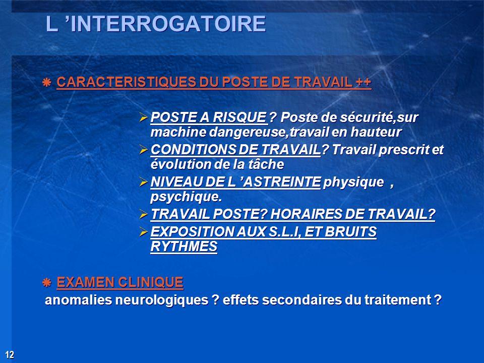 12 L INTERROGATOIRE CARACTERISTIQUES DU POSTE DE TRAVAIL ++ POSTE A RISQUE ? Poste de sécurité,sur machine dangereuse,travail en hauteur CONDITIONS DE