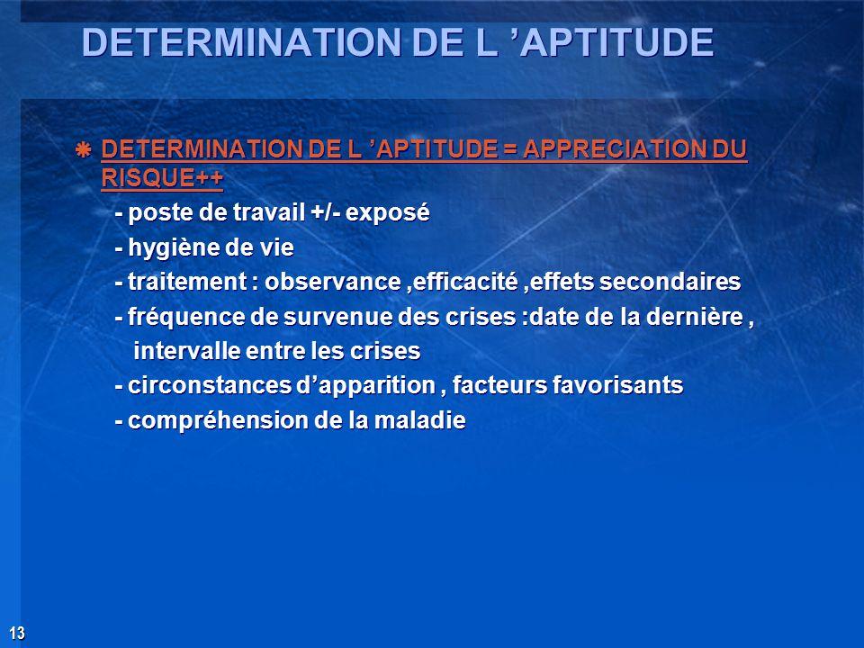 13 DETERMINATION DE L APTITUDE DETERMINATION DE L APTITUDE = APPRECIATION DU RISQUE++ - poste de travail +/- exposé - hygiène de vie - traitement : ob