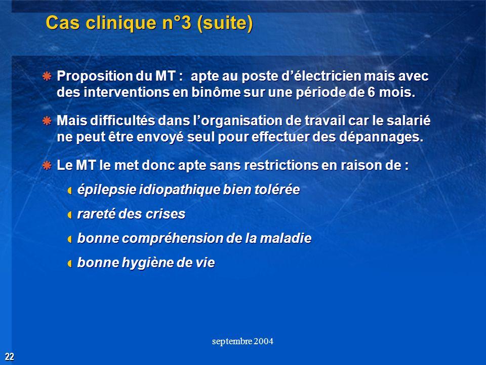 22 septembre 2004 Cas clinique n°3 (suite) Proposition du MT : apte au poste délectricien mais avec des interventions en binôme sur une période de 6 m