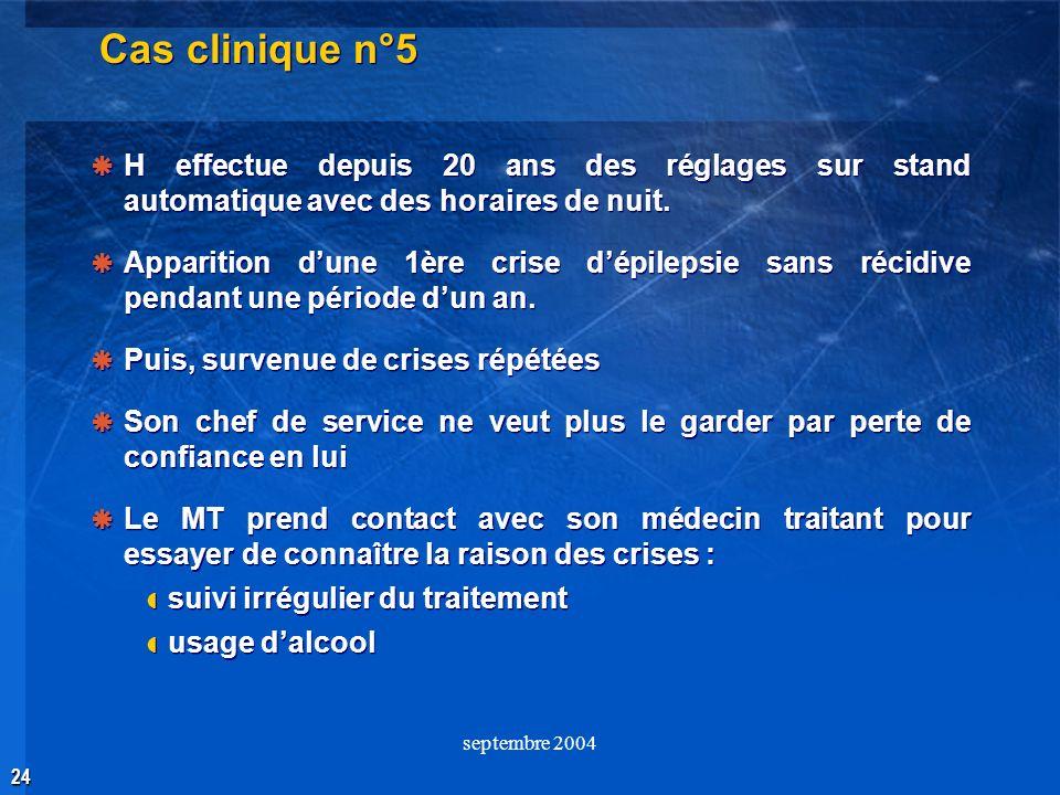 24 septembre 2004 Cas clinique n°5 H effectue depuis 20 ans des réglages sur stand automatique avec des horaires de nuit. Apparition dune 1ère crise d