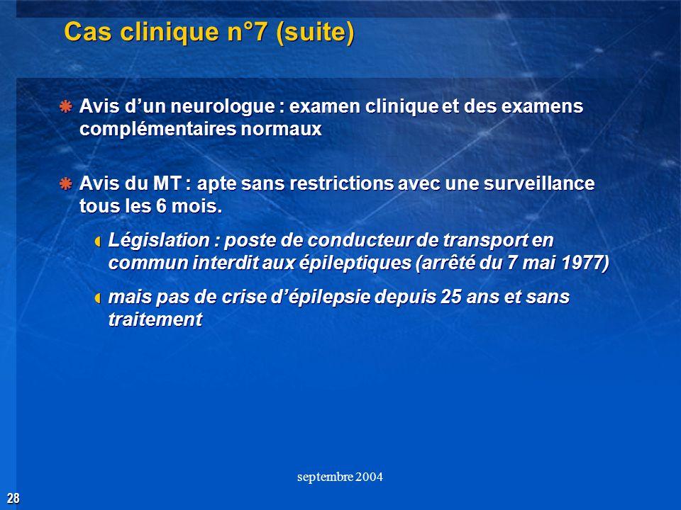 28 septembre 2004 Cas clinique n°7 (suite) Avis dun neurologue : examen clinique et des examens complémentaires normaux Avis du MT : apte sans restric