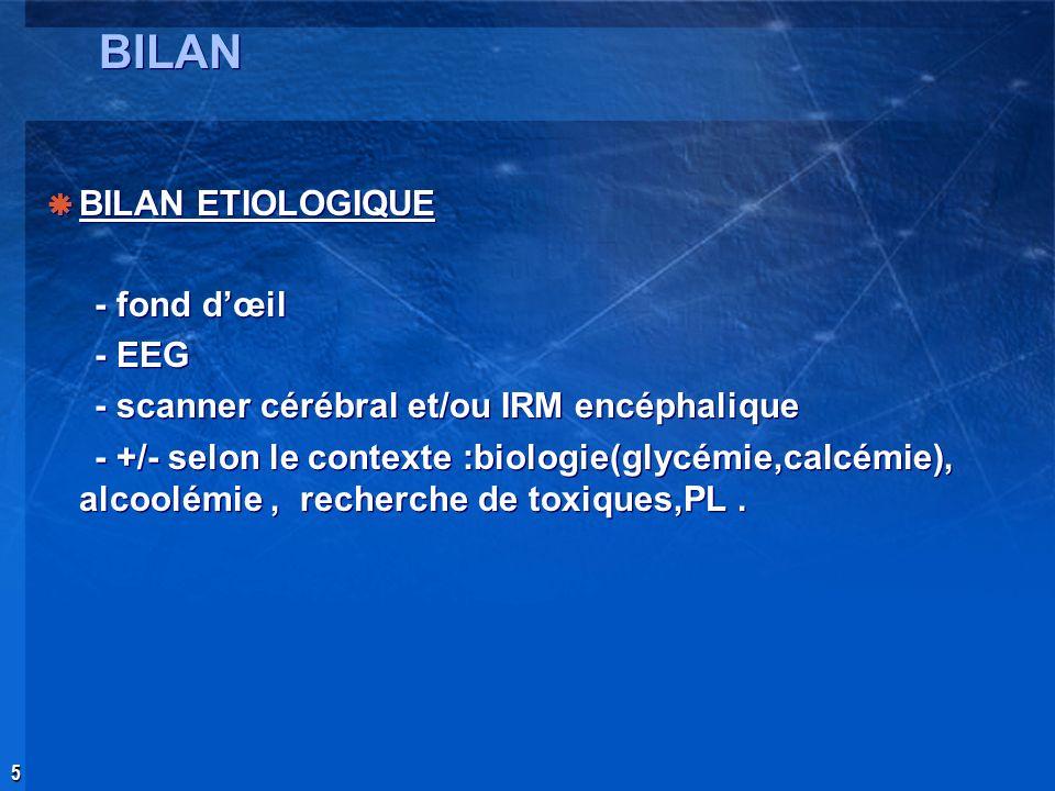 5 BILAN BILAN ETIOLOGIQUE - fond dœil - EEG - scanner cérébral et/ou IRM encéphalique - +/- selon le contexte :biologie(glycémie,calcémie), alcoolémie