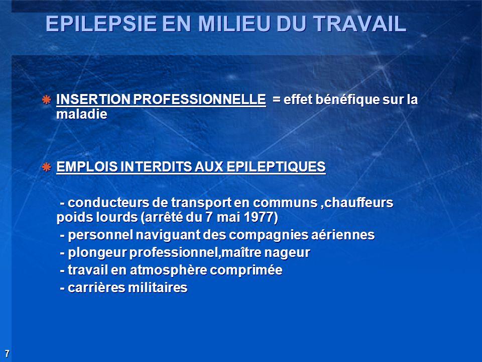 7 EPILEPSIE EN MILIEU DU TRAVAIL INSERTION PROFESSIONNELLE = effet bénéfique sur la maladie EMPLOIS INTERDITS AUX EPILEPTIQUES - conducteurs de transp