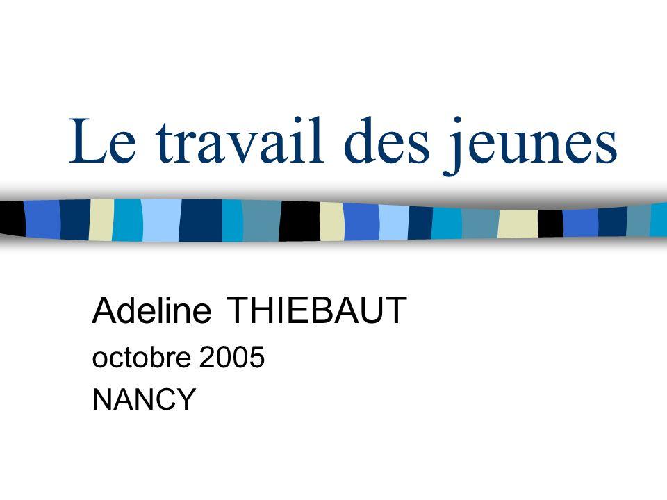 Le travail des jeunes Adeline THIEBAUT octobre 2005 NANCY