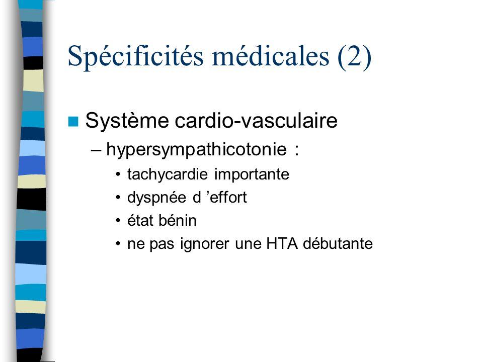 Spécificités médicales (2) Système cardio-vasculaire –hypersympathicotonie : tachycardie importante dyspnée d effort état bénin ne pas ignorer une HTA