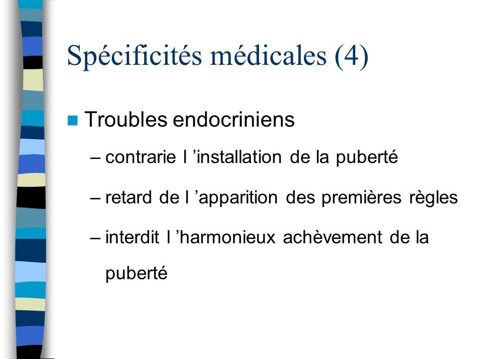 Spécificités médicales (4) Troubles endocriniens –contrarie l installation de la puberté –retard de l apparition des premières règles –interdit l harm