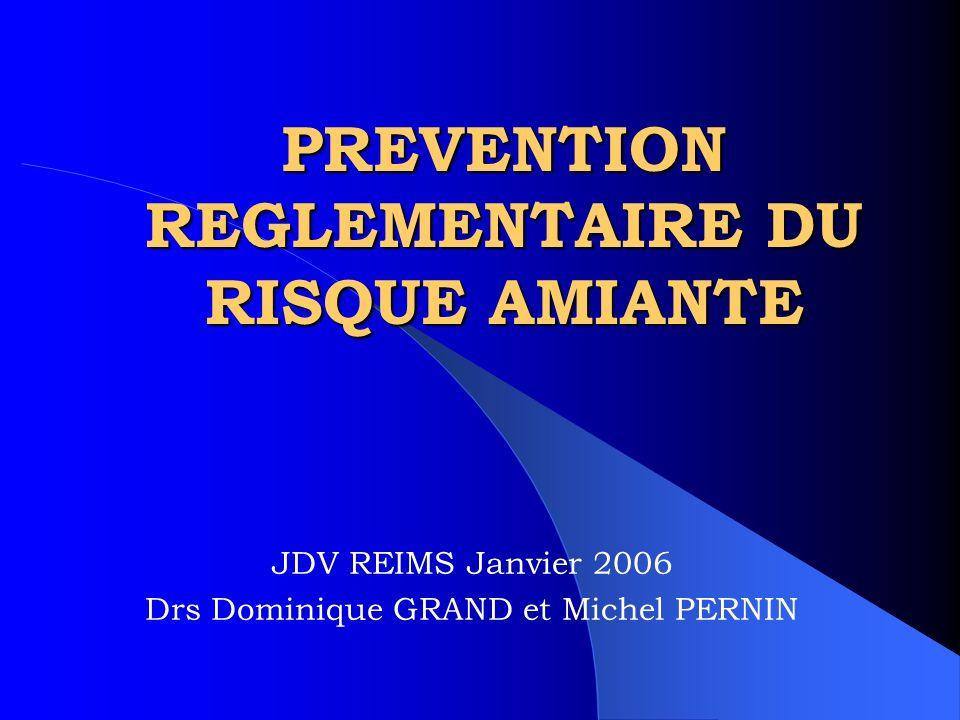 PREVENTION REGLEMENTAIRE DU RISQUE AMIANTE JDV REIMS Janvier 2006 Drs Dominique GRAND et Michel PERNIN