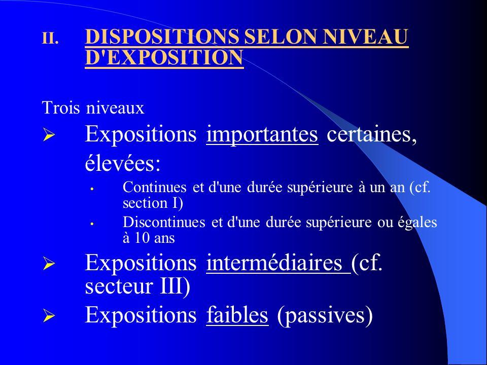 II. DISPOSITIONS SELON NIVEAU D'EXPOSITION Trois niveaux Expositions importantes certaines, élevées: Continues et d'une durée supérieure à un an (cf.