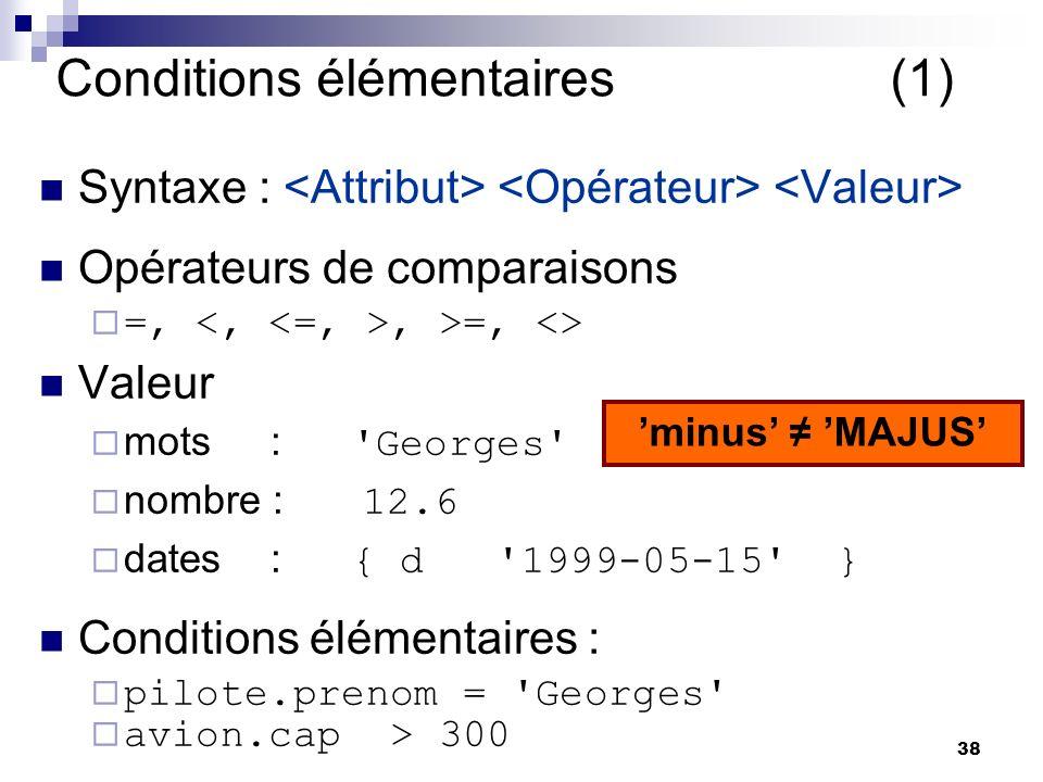 38 Conditions élémentaires (1) Syntaxe : Opérateurs de comparaisons =,, >=, <> Valeur mots : Georges nombre : 12.6 dates : { d 1999-05-15 } Conditions élémentaires : pilote.prenom = Georges avion.cap > 300 minus MAJUS