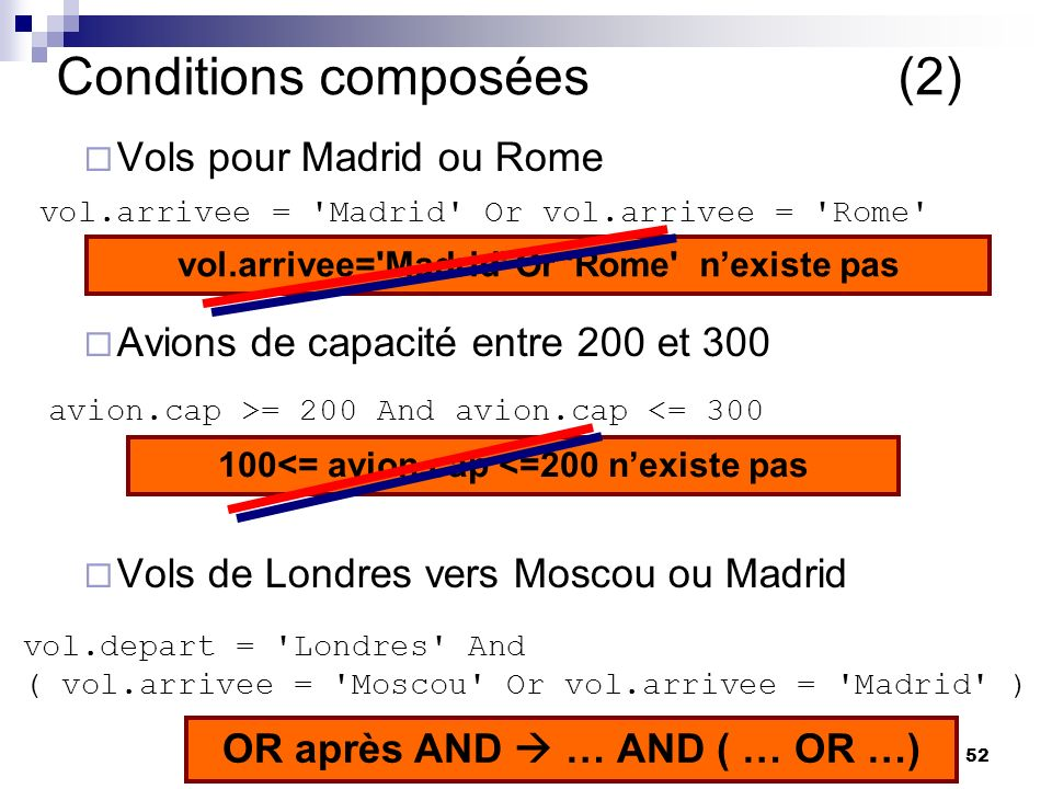 52 Conditions composées (2) Vols pour Madrid ou Rome Avions de capacité entre 200 et 300 Vols de Londres vers Moscou ou Madrid vol.arrivee = Madrid Or vol.arrivee = Rome avion.cap >= 200 And avion.cap <= 300 vol.depart = Londres And ( vol.arrivee = Moscou Or vol.arrivee = Madrid ) OR après AND … AND ( … OR …) 100<= avion.cap <=200 nexiste pas vol.arrivee= Madrid Or Rome nexiste pas