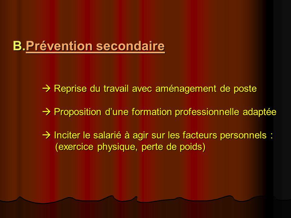 B.Prévention secondaire Reprise du travail avec aménagement de poste Proposition dune formation professionnelle adaptée Inciter le salarié à agir sur