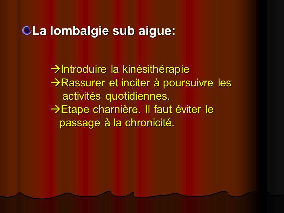 La lombalgie sub aigue: Introduire la kinésithérapie Rassurer et inciter à poursuivre les activités quotidiennes. Etape charnière. Il faut éviter le p