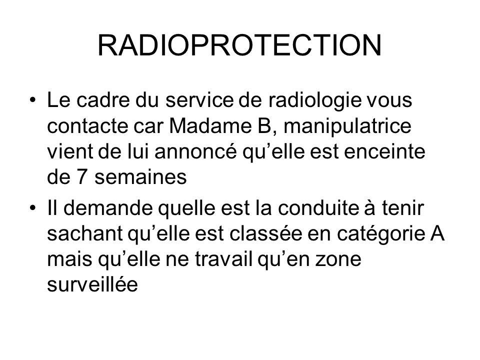 RADIOPROTECTION Le cadre du service de radiologie vous contacte car Madame B, manipulatrice vient de lui annoncé quelle est enceinte de 7 semaines Il