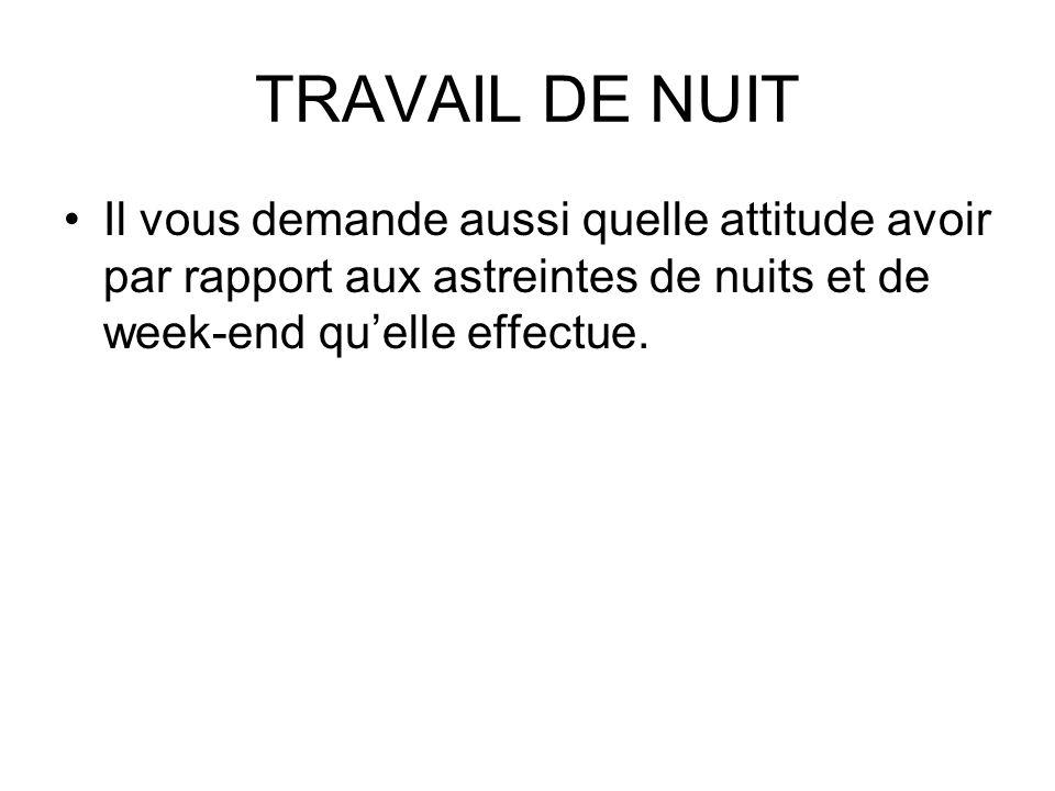 TRAVAIL DE NUIT Il vous demande aussi quelle attitude avoir par rapport aux astreintes de nuits et de week-end quelle effectue.