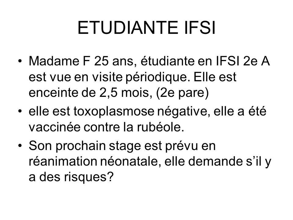 ETUDIANTE IFSI Madame F 25 ans, étudiante en IFSI 2e A est vue en visite périodique. Elle est enceinte de 2,5 mois, (2e pare) elle est toxoplasmose né