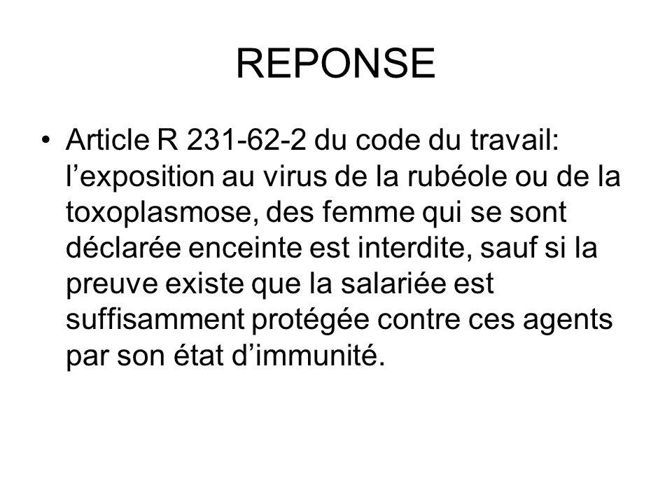 REPONSE Article R 231-62-2 du code du travail: lexposition au virus de la rubéole ou de la toxoplasmose, des femme qui se sont déclarée enceinte est i