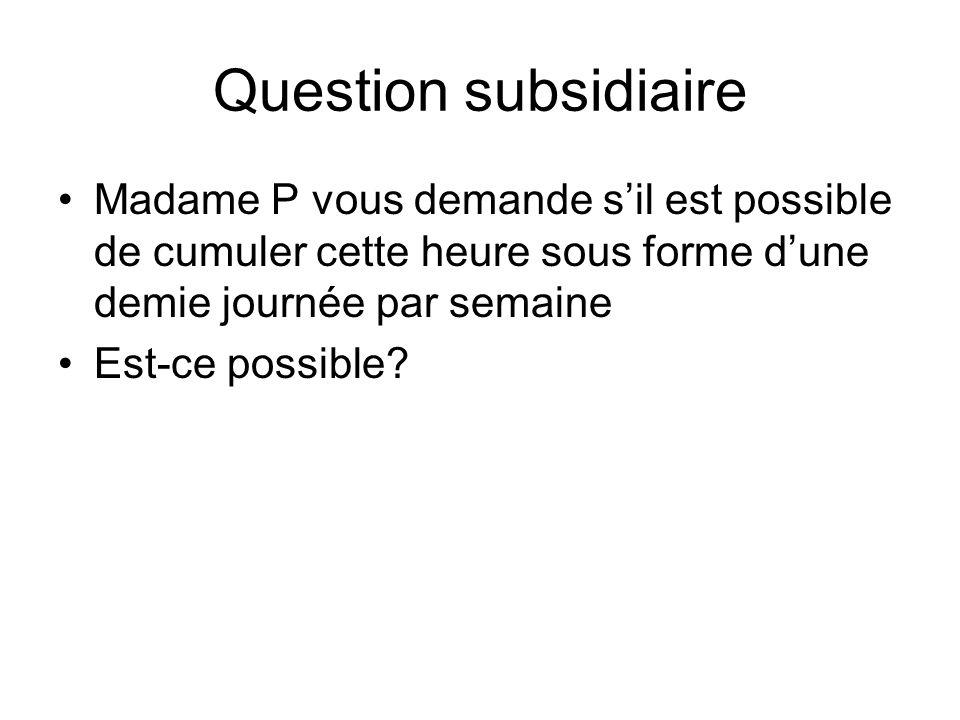 Question subsidiaire Madame P vous demande sil est possible de cumuler cette heure sous forme dune demie journée par semaine Est-ce possible?