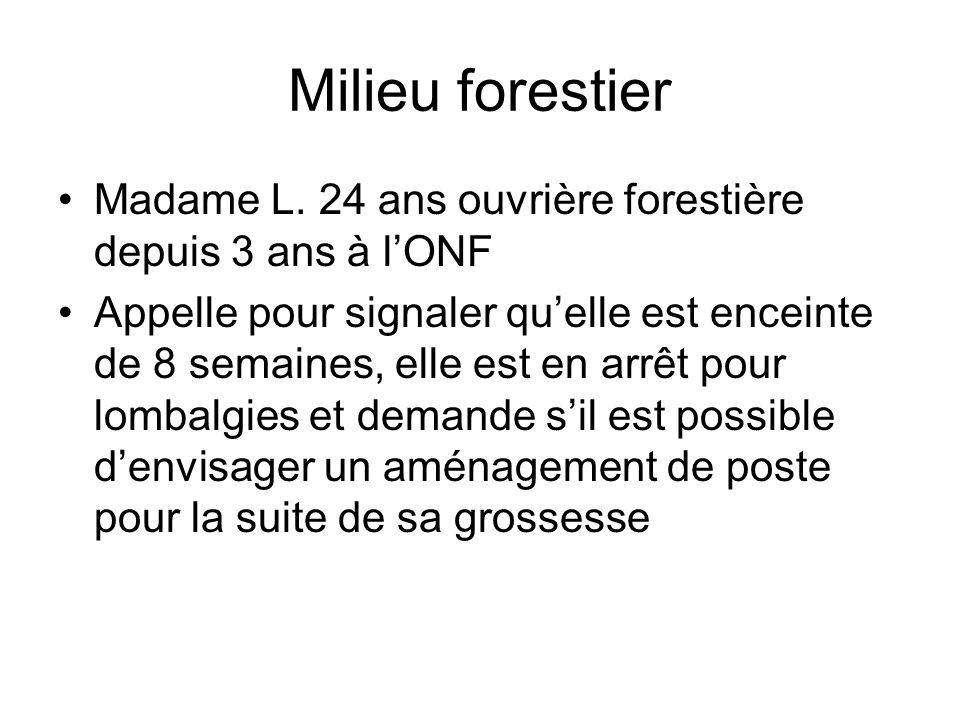 Milieu forestier Madame L. 24 ans ouvrière forestière depuis 3 ans à lONF Appelle pour signaler quelle est enceinte de 8 semaines, elle est en arrêt p