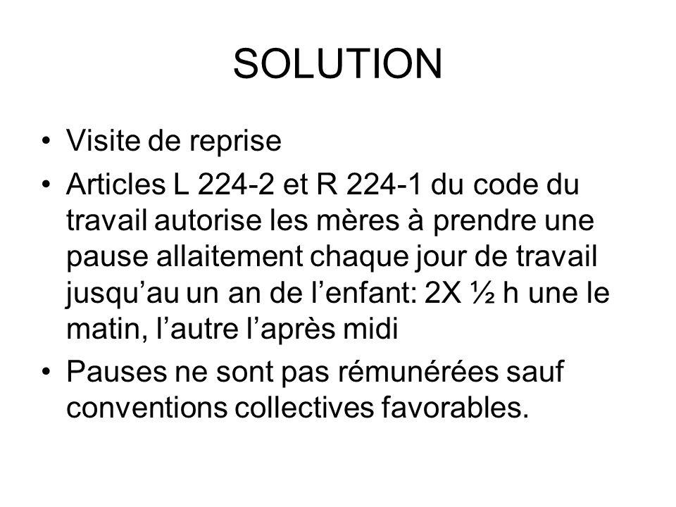 SOLUTION Visite de reprise Articles L 224-2 et R 224-1 du code du travail autorise les mères à prendre une pause allaitement chaque jour de travail ju