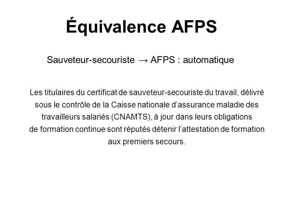 Équivalence AFPS Sauveteur-secouriste AFPS : automatique Les titulaires du certificat de sauveteur-secouriste du travail, délivré sous le contrôle de