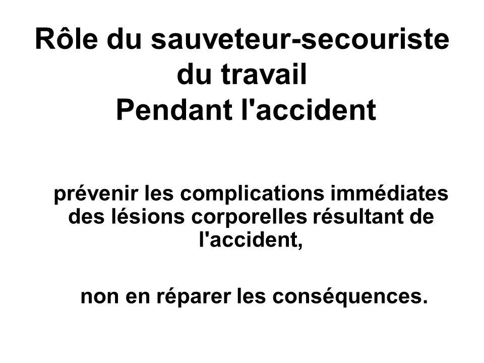 Rôle du sauveteur-secouriste du travail Pendant l'accident prévenir les complications immédiates des lésions corporelles résultant de l'accident, non